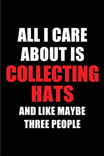 All I Care About is Collecting Hats and Like Maybe Three People: Blank Lined 6x9 Collecting Hats Passion and Hobby Journal/Notebooks for passionate ... the ones who eat, sleep and live it forever.
