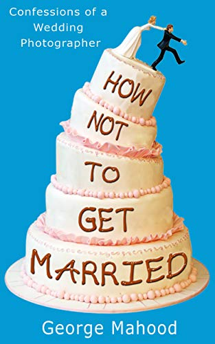 How Not to Get Married: Confessions of a Wedding Photographer (English Edition)
