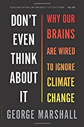 By George Marshall Don't Even Think About It: Why Our Brains Are Wired to Ignore Climate Change [Hardcover]