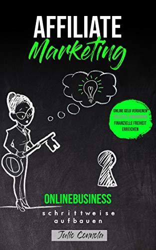 Affiliate Marketing, Onlinebusiness schrittweise aufbauen: Online Geld verdienen, passives Einkommen, finanzielle Freiheit erreichen