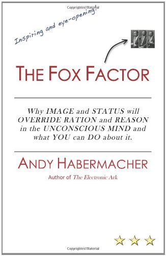The Fox Factor: Why IMAGE and STATUS will OVERRIDE RATION and REASON in the UNCONSCIOUS MIND and what YOU can DO about it: Volume 1