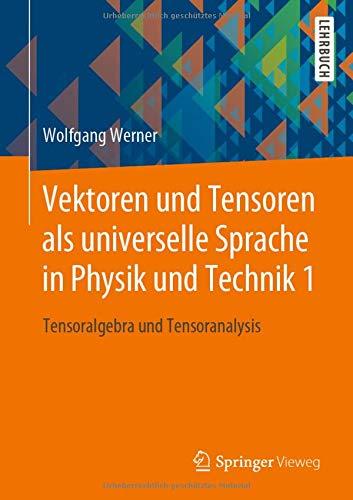 Vektoren und Tensoren als universelle Sprache in Physik und Technik 1: Tensoralgebra und Tensoranalysis