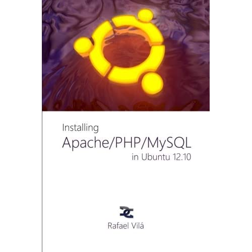 Installing Apache, PHP and MySQL in Ubuntu 12.10: Everything you need to prepare your Ubuntu PC for web developing by Mr. Rafael Vila (2013-03-22)