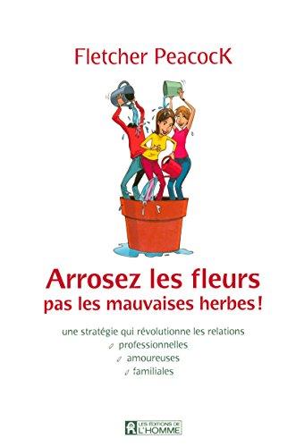 Arrosez les fleurs, pas les mauvaises herbes ! Une stratégie qui révolutionne les relations professionnelles, amoureuses, familiales par Collectif