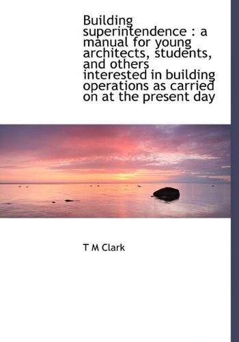 Building Superintendence: A Manual for Young Architects, Students, and Others Interested in Building Operations as Carried on at the Present Day