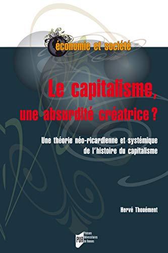 Le capitalisme, une absurdité créatrice ?: Une théorie néo-ricardienne et systémique de l'histoire du capitalisme (Économie, gestion et société) par Hervé Thouement