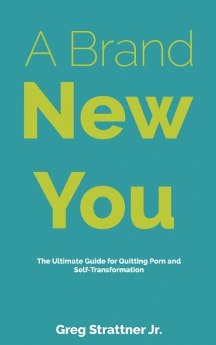 A Brand New You: The Ultimate Guide for Quitting Porn and Self-Transformation