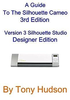 A Guide To The Silhouette Cameo: 3nd Edition Version 3.1 - Silhouette Studio Designer Edition (English Edition) de [Hudson, Tony]