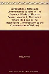 Introductions, Notes and Commentaries to Texts in 'The Dramatic Works of Thomas Dekker: Volume 2, The Honest Whore Pts 1 and 2; The Magnificent ... Introduction to the Commentaries of Dekker)