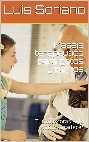 Masaje terapeutico para gatos y perros : Tus mascotas te lo van a agradecer por Luis  Soriano