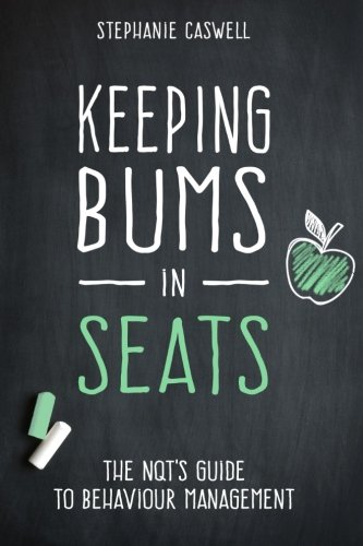 Keeping Bums in Seats: The NQT's Guide to Behaviour Management: Volume 1 (NQT Guides)