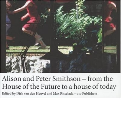 [(Smithson Alison & Peter - from the House of the Future to a House for Today)] [ Edited by Max Risselada, Contributions by Beatriz Colomina, Contributions by Dirk Van Den Heuvel ] [April, 2013]