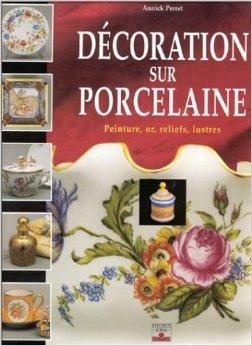 Décoration sur porcelaine : Peinture, or, reliefs, lustres de Annick Perret ( 12 septembre 1999 )
