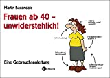 Frauen ab 40 - unwiderstehlich!: Eine Gebrauchsanleitung