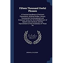 Fifteen Thousand Useful Phrases: A Practical Handbook of Pertinent Expressions, Striking Similes, Literary, Commercial, Conversational, and Oratorical ... the Improvement of the Vocabulary of Those Pe