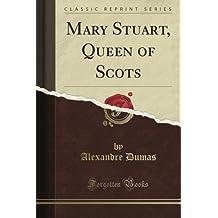 Mary Stuart, Queen of Scots (Classic Reprint)