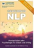 Geheimnis NLP - Manipulation oder Psychologie für Glück und Erfolg?: Ziele erreichen durch zahlreiche Tipps und Erfolgstechniken der NLP-Profis inkl. Bonus Material