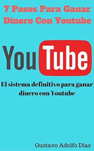 7 Pasos Para Ganar Dinero Con Youtube: El sistema definitivo para ganar dinero con Youtube