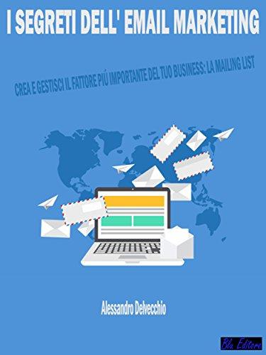 I Segreti dell' Email Marketing: Crea e Gestisci il Fattore Pi Importante del Tuo Business: La Mailing List !