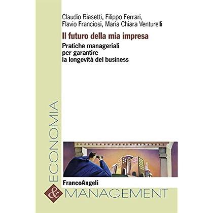 Il Futuro Della Mia Impresa. Pratiche Manageriali Per Garantire La Longevità Del Business (Economia E Management Vol. 30)