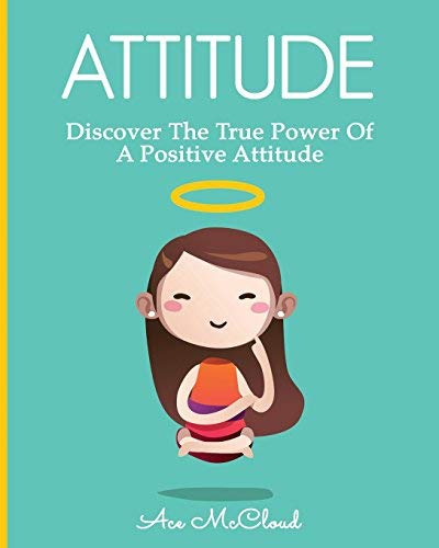 Attitude: Discover The True Power Of A Positive Attitude (Attain Personal Growth & Happiness By Mastering Your Attitude So You Can Experience Positive ... Your Life Book 1) (English Edition)