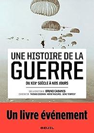Une histoire de la guerre - Du XIXe siècle à nos jours par Bruno Cabanes