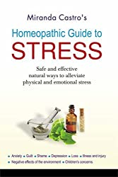 Homeopathic Guide to Stress: Safe and Effective Natural Way to Alleviate Physical and Emotional Stress Anxiety, Guilt, Shame, Depression, Loss, Illness and Injury, Negative Effect by Miranda Castro (2008-03-06)