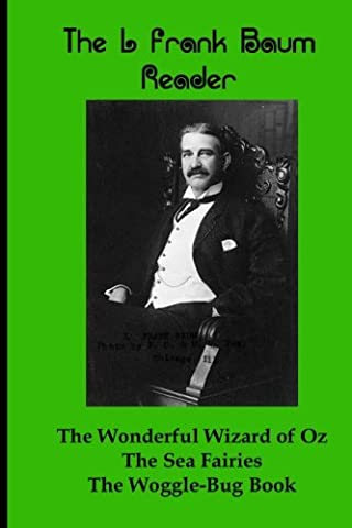 The L Frank Baum Reader: The Wonderful Wizard of Oz, The Sea Faeries, and The Woggle-Bug Book