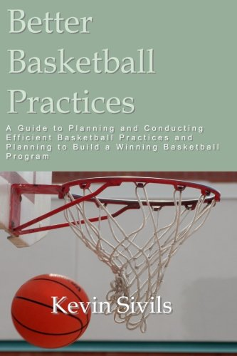 Better Basketball Practices: A guide to planning and conducting efficient basketball practices and planning to build a winning basketball program por Kevin Sivils