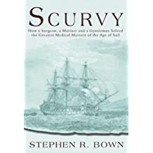 Scurvy: How a Surgeon, a Mariner and a Gentleman Solved the Greatest Medical Mystery of the Age of Sail by Stephen R. Bown (2003-09-01)