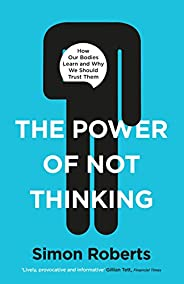 The Power of Not Thinking: How Our Bodies Learn and Why We Should Trust Them (English Edition)