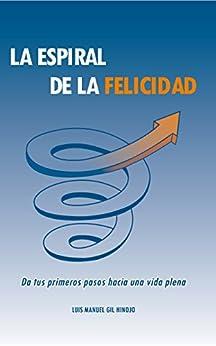 La Espiral de la Felicidad: Da tus primeros pasos hacia una vida plena de [Hinojo, Luis Manuel Gil]