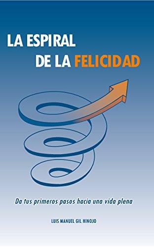 La Espiral de la Felicidad: Da tus primeros pasos hacia una vida plena por Luis Manuel Gil Hinojo