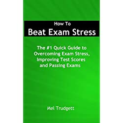 Beat Exam Stress; How To Overcome Exam Stress, Improve Test Results and Pass Exams!