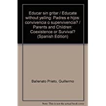 Educar sin gritar / Educate without yelling: Padres e hijos: convivencia o supervivencia? / Parents and Children: Coexistence or Survival?