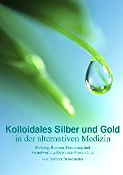 Kolloidales Silber und Gold in der alternativen Medizin: Wirkung, Risiken, Dosierung und verantwortungsbewusste Anwendung von [Brandstetter, Herbert]