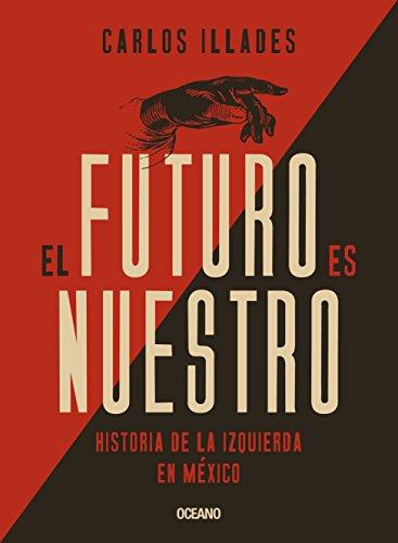 Futuro es nuestro, El. Historia de la izquierda en México (Claves. Sociedad, economía, política)
