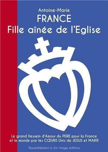 France, fille aînée de l'eglise : Le grand dessein d'amour du Père pour la France et le monde par les coeurs unis de Jésus et Marie