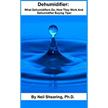 Dehumidifier: What Dehumidifiers Do, How They Work And Dehumidifier Buying Tips! (English Edition)
