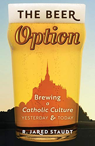 The Beer Option: Brewing a Catholic Culture, Yesterday & Today por R. Jared Staudt