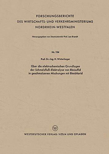 Über die elektrochemischen Grundlagen der Schmelzfluß-Elektrolyse von Bleisulfid in geschmolzenen Mischungen mit Bleichlorid (Forschungsberichte des ... Nordrhein-Westfalen (134), Band 134)