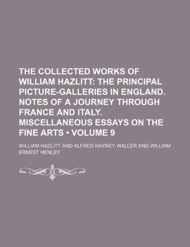 The Collected Works of William Hazlitt (Volume 9); The Principal Picture-Galleries in England. Notes of a Journey Through France and Italy. Miscellaneous Essays on the Fine Arts