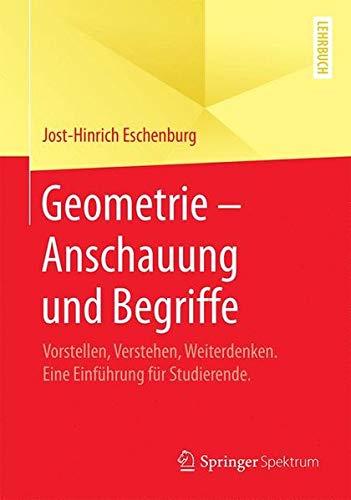 Geometrie - Anschauung und Begriffe: Vorstellen, Verstehen, Weiterdenken. Eine Einführung für Studierende.