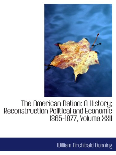 The American Nation: A History; Reconstruction Political and Economic 1865-1877, Volume XXII