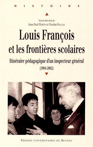 Louis François et les frontières scolaires : Itinéraire pédagogique d'un inspecteur général (1904-2002) par Jean-Paul Martin, Nicolas Palluau, Collectif