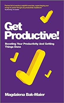 Get Productive!: Boosting Your Productivity And Getting Things Done von [Bak-Maier, Magdalena]
