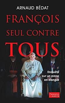 François, seul contre tous. Enquête sur un pape en danger par [Bédat, Arnaud]