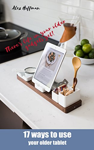 17 Ways To Use Your Older Tablet: Compilation of Ideas and Handy Uses for Old IPad or Android Tablet (English Edition) (Bluetooth Phone Amazon Fire)