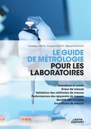 Le guide de métrologie pour les laboratoires : Grandeurs et unités, erreur de mesure, validation des méthodes de mesure, performances des appareils ... qualité des mesures, incertitude de mesure