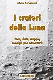I crateri della Luna. Foto, dati, mappe, consigli per osservarli. Ediz. illustrata